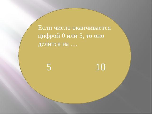 Если число оканчивается цифрой 0 или 5, то оно делится на … 5 10