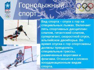 Вид спорта – спуск с гор на специальных лыжах. Включает пять спортивных дисци