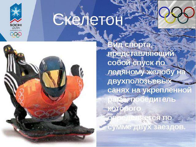 Скелетон Вид спорта, представляющий собой спуск по ледяному желобу на двухпол...