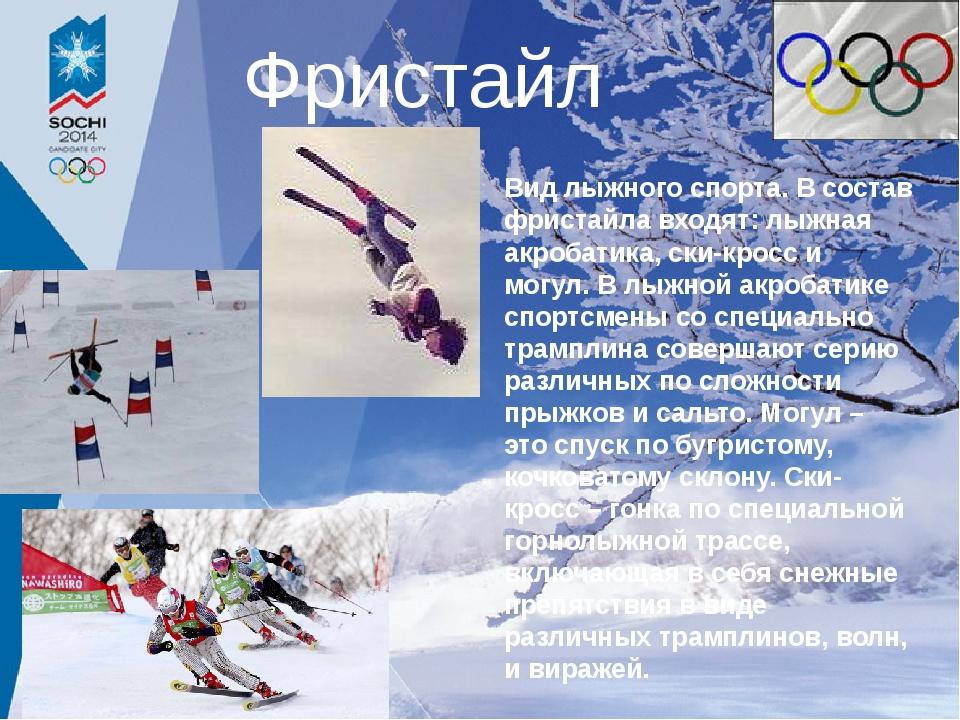 Фристайл Вид лыжного спорта. В состав фристайла входят: лыжная акробатика, ск...