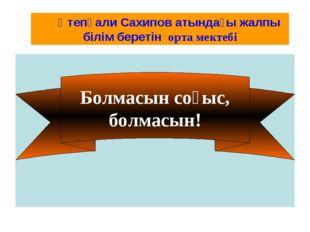 Болмасын соғыс, болмасын! Өтепқали Сахипов атындағы жалпы білім беретін орта