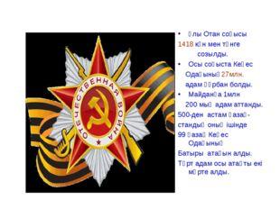 Ұлы Отан соғысы 1418 күн мен түнге созылды. Осы соғыста Кеңес Одағының27млн.