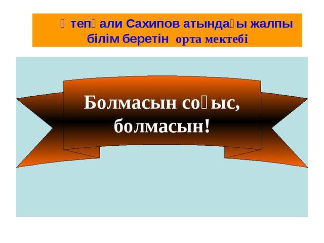 Болмасын соғыс, болмасын! Өтепқали Сахипов атындағы жалпы білім беретін орта...