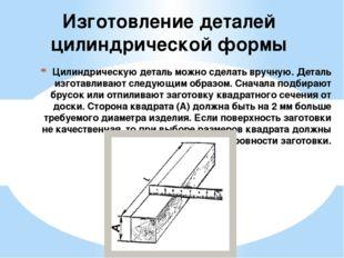 Цилиндрическую деталь можно сделать вручную. Деталь изготавливают следующим о