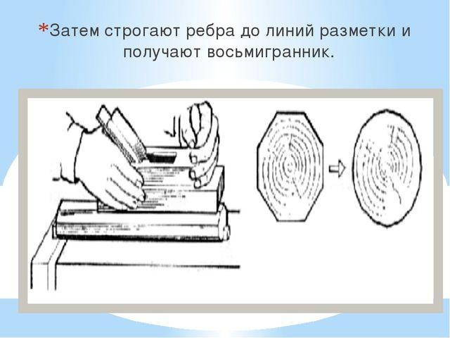 Затем строгают ребра до линий разметки и получают восьмигранник.