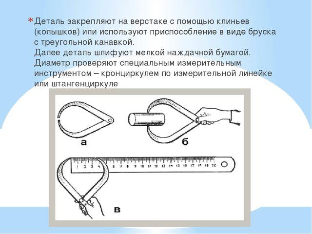 Деталь закрепляют на верстаке с помощью клиньев (колышков) или используют пр...