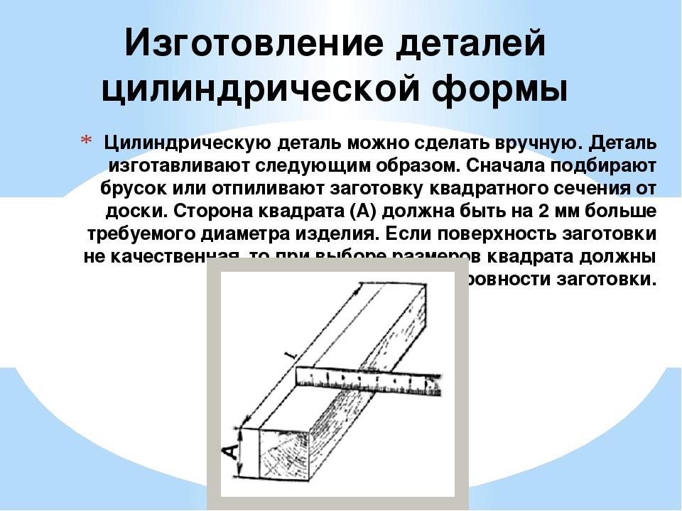 Цилиндрическую деталь можно сделать вручную. Деталь изготавливают следующим о...