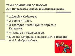 ТЕМЫ СОЧИНЕНИЙ ПО ПЬЕСАМ А.Н. Островского «Гроза» и «Бесприданница». 1.Дикой