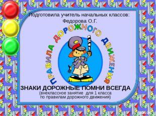 Подготовила учитель начальных классов: Федорова О.Г. ЗНАКИ ДОРОЖНЫЕ ПОМНИ ВСЕ