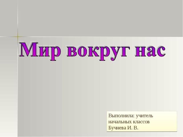 Выполнила: учитель начальных классов Бучнева И. В.