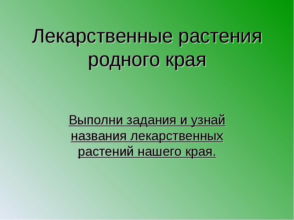 Лекарственные растения родного края Выполни задания и узнай названия лекарств...