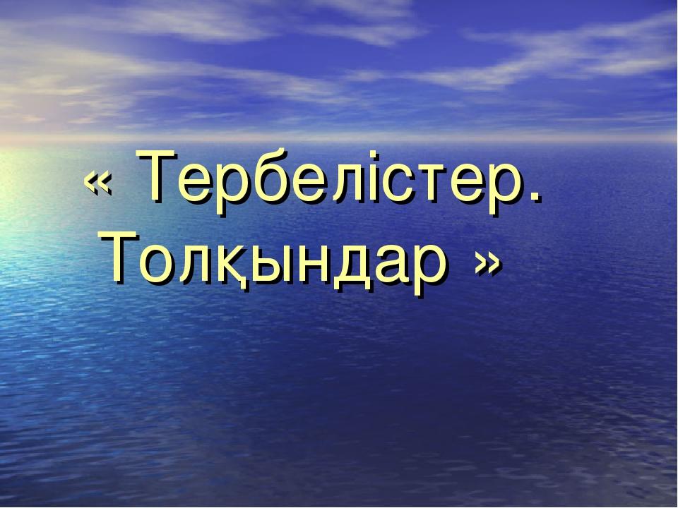 « Тербелістер. Толқындар »