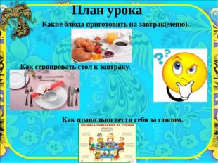 План урока Какие блюда приготовить на завтрак(меню). Как сервировать стол к з