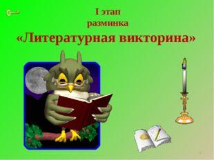 I этап разминка «Литературная викторина» *