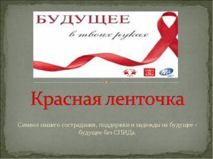 Символ нашего сострадания, поддержки и надежды на будущее - будущее без СПИДа.