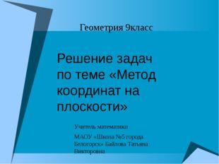 Геометрия 9класс Учитель математики МАОУ «Школа №5 города Белогорск» Байлова