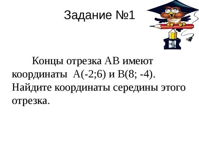 Задание №1 Концы отрезка АВ имеют координаты А(-2;6) и В(8; -4). Найдите коор...