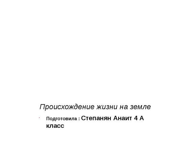 Происхождение жизни на земле Подготовила : Степанян Анаит 4 А класс