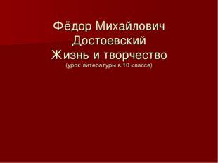 Фёдор Михайлович Достоевский Жизнь и творчество (урок литературы в 10 классе)