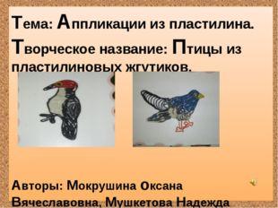 Тема: Аппликации из пластилина. Творческое название: Птицы из пластилиновых ж