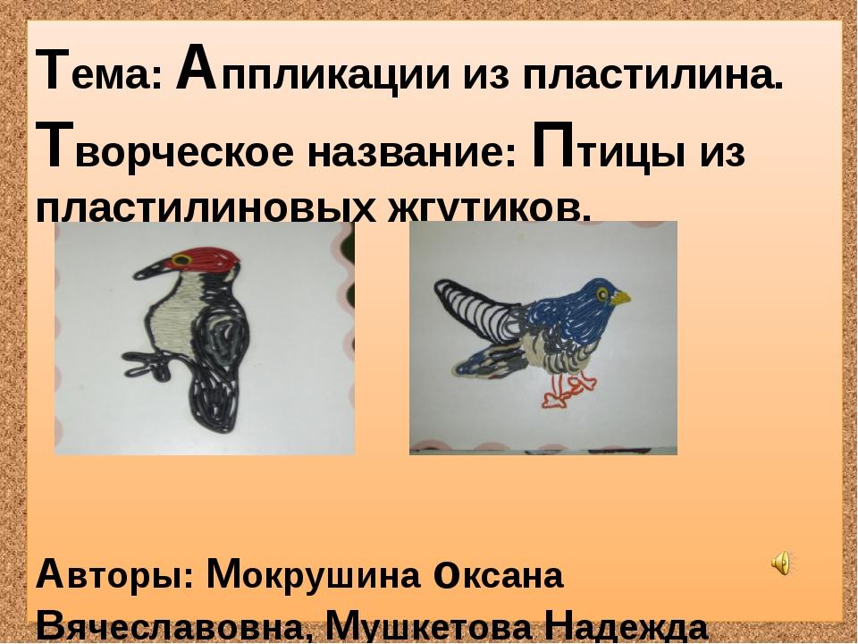 Тема: Аппликации из пластилина. Творческое название: Птицы из пластилиновых ж...