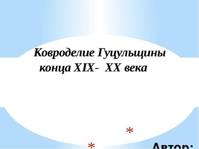 Автор: Антонова Татьяна Викторовна Ковроделие Гуцульщины конца ХIХ- ХХ века
