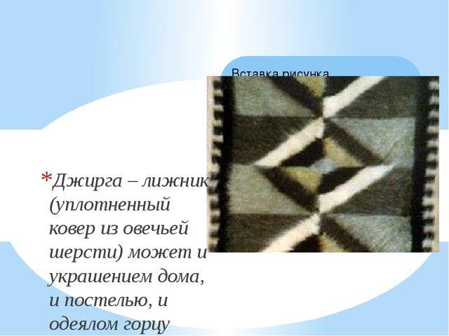 Джирга – лижник (уплотненный ковер из овечьей шерсти) может и украшением дома...