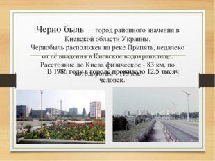 Черно́быль — город районного значения в Киевской области Украины. Чернобыль р