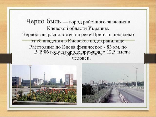 Черно́быль — город районного значения в Киевской области Украины. Чернобыль р...