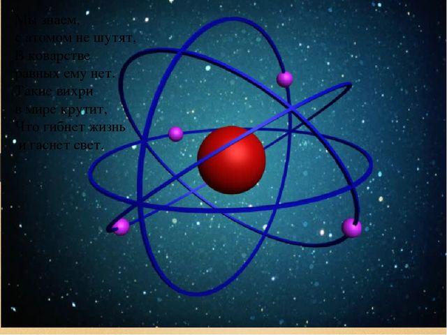 Мы знаем, с атомом не шутят, В коварстве равных ему нет. Такие вихри в мире к...