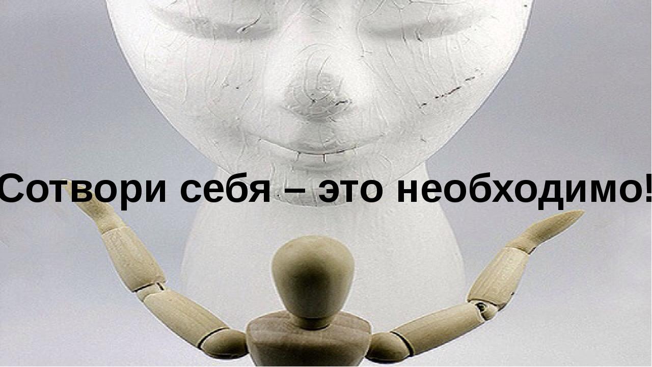 «Сотвори себя – это необходимо!»