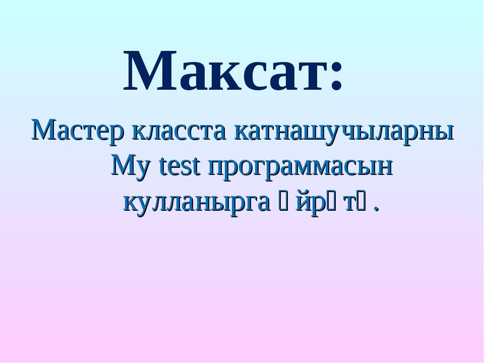 Максат: Мастер класста катнашучыларны My test программасын кулланырга өйрәтү.