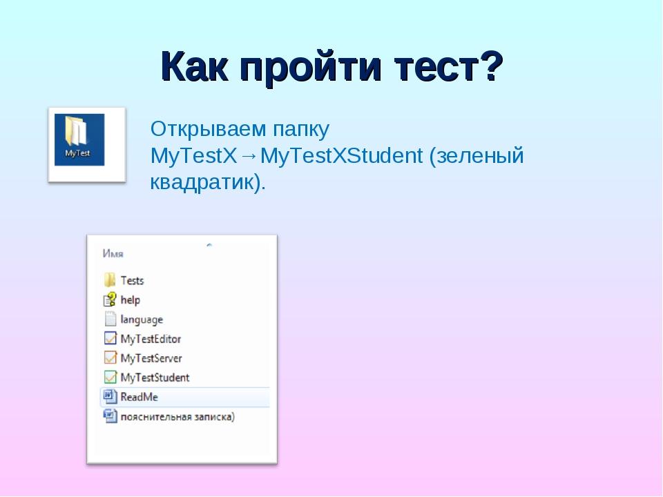 Как пройти тест? Открываем папку MyTestX→MyTestXStudent (зеленый квадратик).
