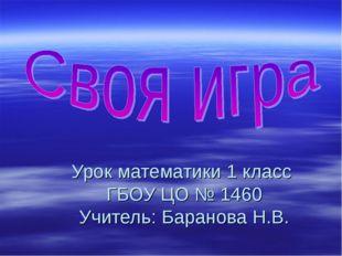 Урок математики 1 класс ГБОУ ЦО № 1460 Учитель: Баранова Н.В.