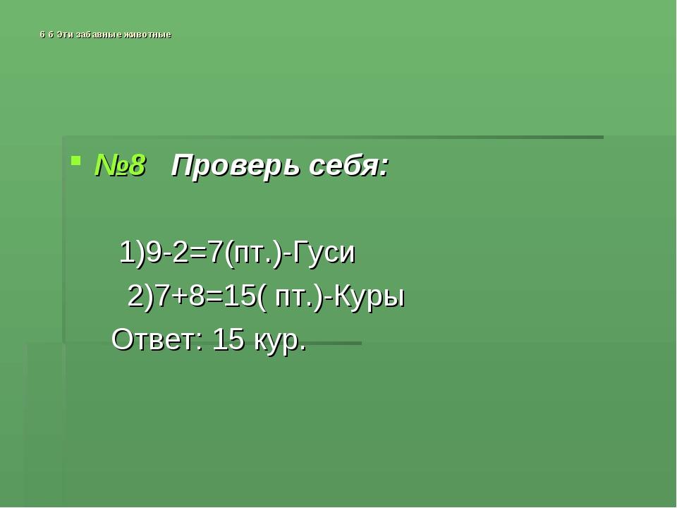 6 б Эти забавные животные №8 Проверь себя: 1)9-2=7(пт.)-Гуси 2)7+8=15( пт.)-К...