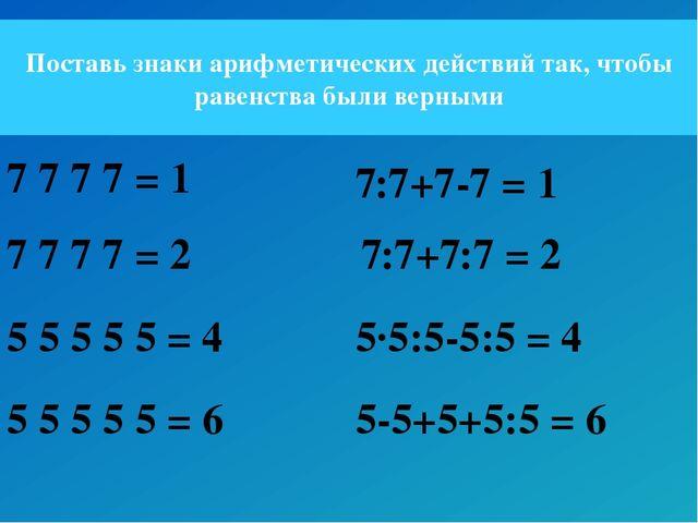 Поставь знаки арифметических действий так, чтобы равенства были верными 7 7 7...