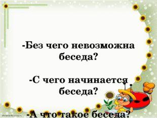 -Без чего невозможна беседа? -С чего начинается беседа? -А что такое беседа?