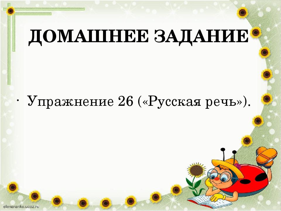 ДОМАШНЕЕ ЗАДАНИЕ Упражнение 26 («Русская речь»).