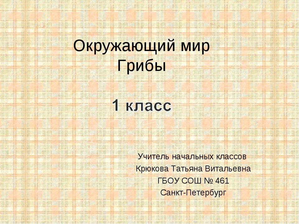 Окружающий мир Грибы Учитель начальных классов Крюкова Татьяна Витальевна ГБО...