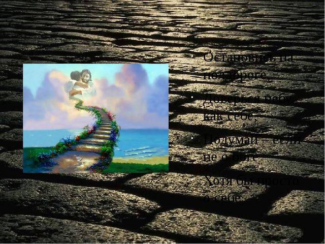 Остановись на полдороге, Доверься небу, как себе, Подумай – если не о боге –...