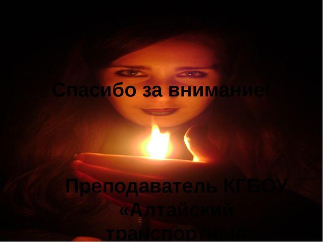 Спасибо за внимание! Преподаватель КГБОУ «Алтайский транспортный техникум» Су...