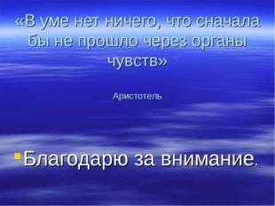 «В уме нет ничего, что сначала бы не прошло через органы чувств» Аристотель Б