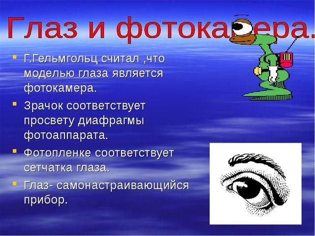 Г.Гельмгольц считал ,что моделью глаза является фотокамера. Зрачок соответств...