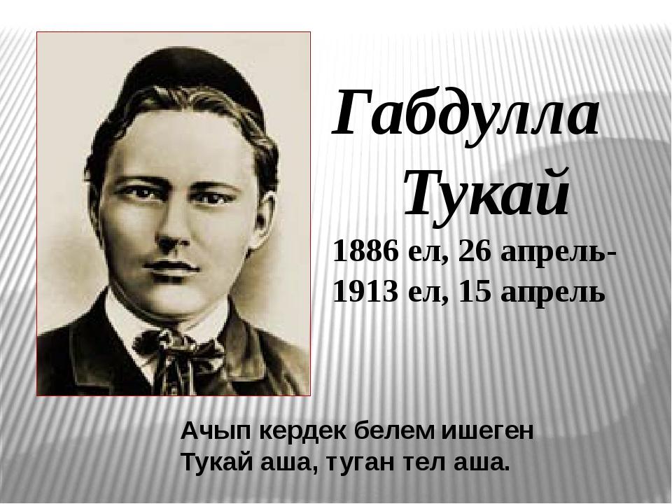 Габдулла Тукай 1886 ел, 26 апрель- 1913 ел, 15 апрель Ачып кердек белем ишеге...