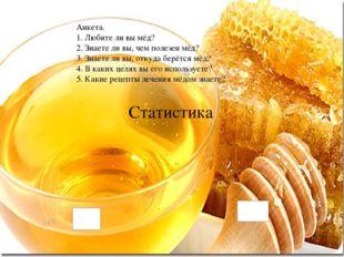 Статистика Анкета. 1. Любите ли вы мёд? 2. Знаете ли вы, чем полезен мёд? 3