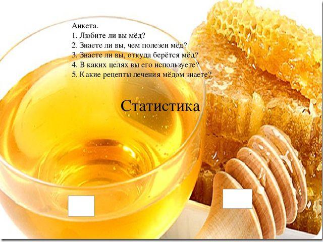Статистика Анкета. 1. Любите ли вы мёд? 2. Знаете ли вы, чем полезен мёд? 3...
