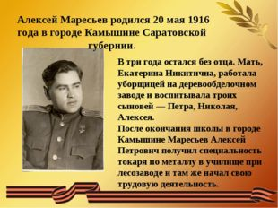 Алексей Маресьев родился 20 мая 1916 года в городе Камышине Саратовской губе