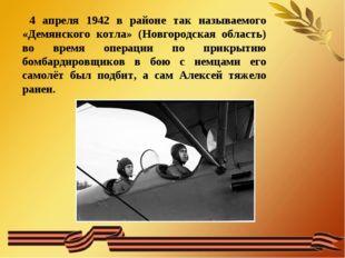 4 апреля 1942 в районе так называемого «Демянского котла» (Новгородская обла
