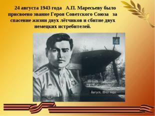 24 августа 1943 года А.П. Маресьеву было присвоено звание Героя Советского С
