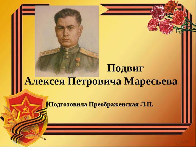 Подвиг Алексея Петровича Маресьева Подготовила Преображенская Л.П.